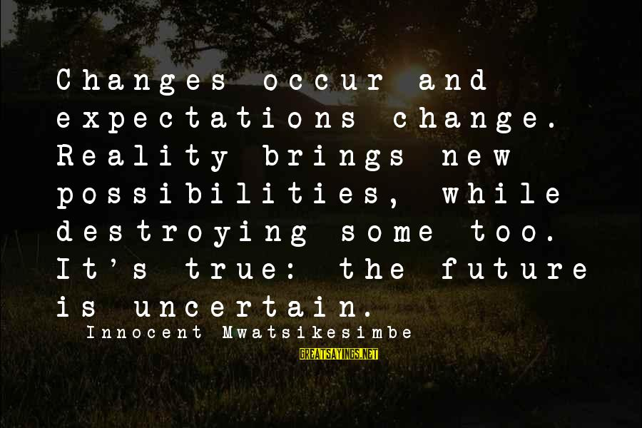 Future Brings Sayings By Innocent Mwatsikesimbe: Changes occur and expectations change. Reality brings new possibilities, while destroying some too. It's true: