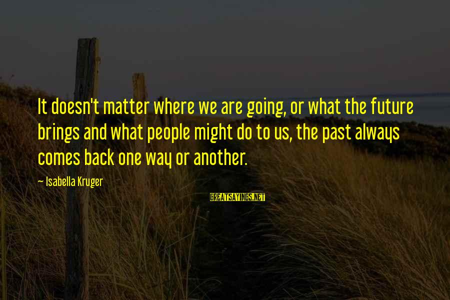 Future Brings Sayings By Isabella Kruger: It doesn't matter where we are going, or what the future brings and what people