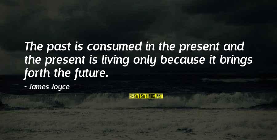 Future Brings Sayings By James Joyce: The past is consumed in the present and the present is living only because it