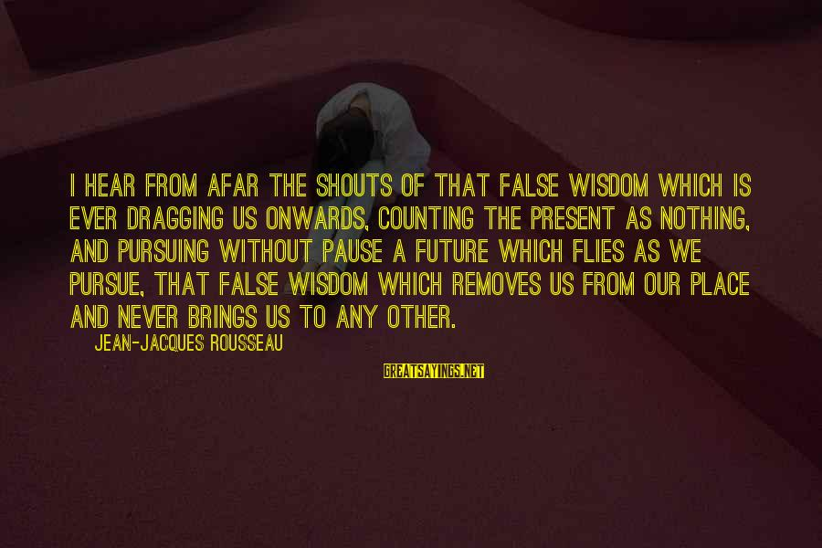 Future Brings Sayings By Jean-Jacques Rousseau: I hear from afar the shouts of that false wisdom which is ever dragging us
