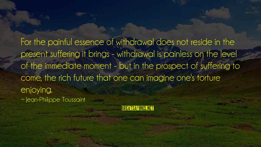 Future Brings Sayings By Jean-Philippe Toussaint: For the painful essence of withdrawal does not reside in the present suffering it brings
