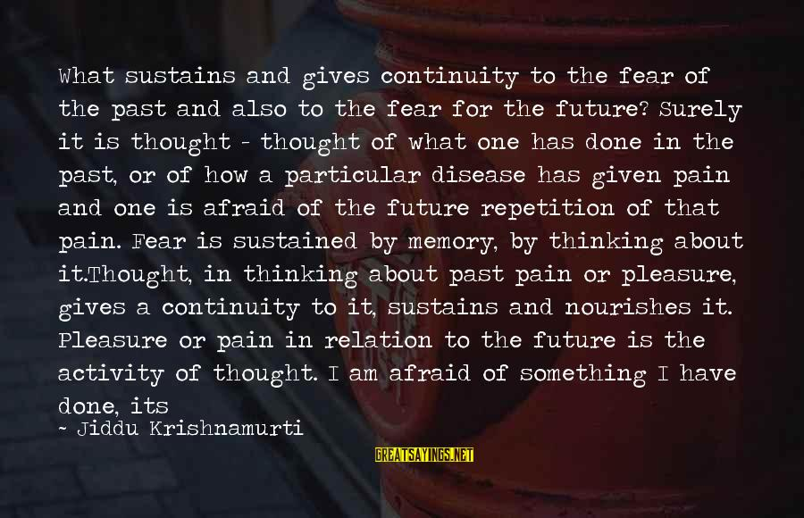 Future Brings Sayings By Jiddu Krishnamurti: What sustains and gives continuity to the fear of the past and also to the