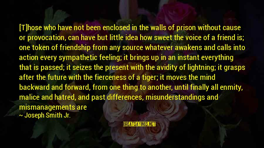Future Brings Sayings By Joseph Smith Jr.: [T]hose who have not been enclosed in the walls of prison without cause or provocation,
