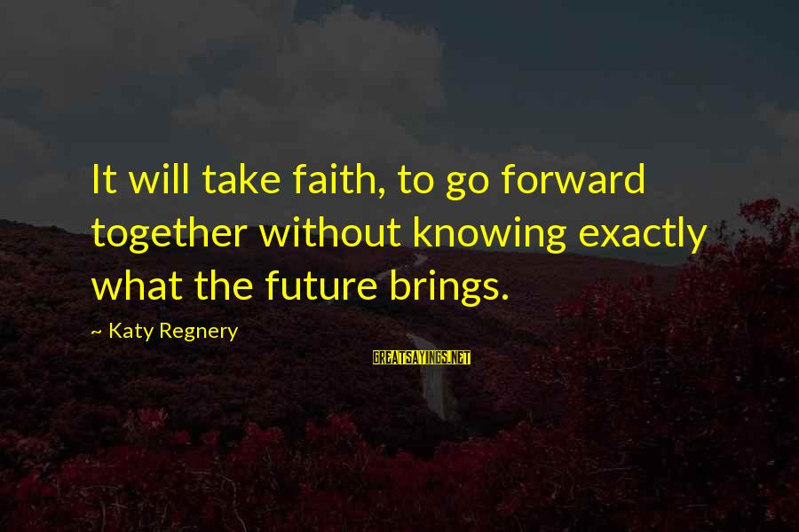 Future Brings Sayings By Katy Regnery: It will take faith, to go forward together without knowing exactly what the future brings.
