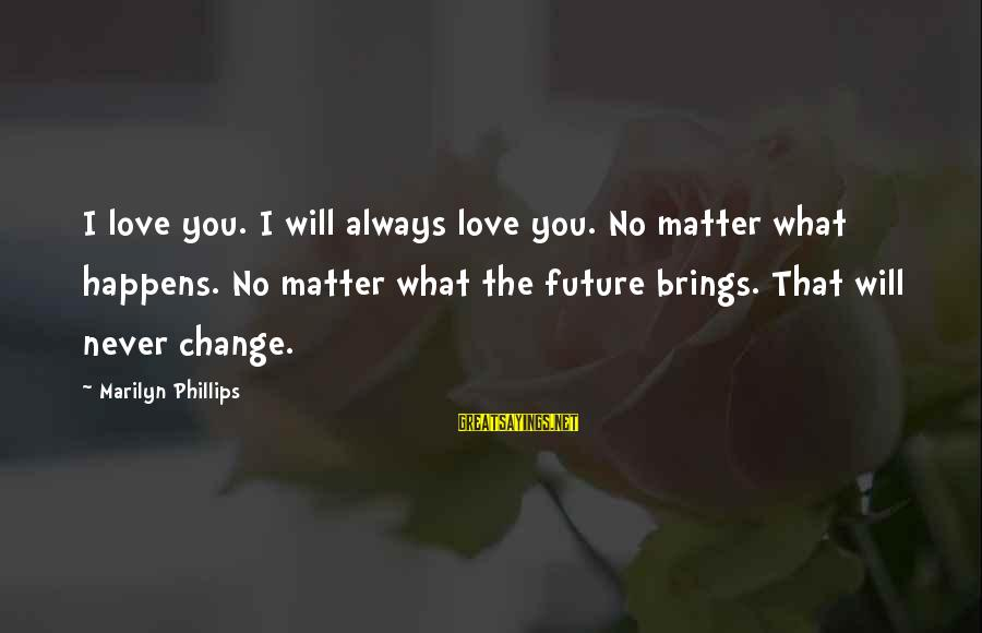 Future Brings Sayings By Marilyn Phillips: I love you. I will always love you. No matter what happens. No matter what
