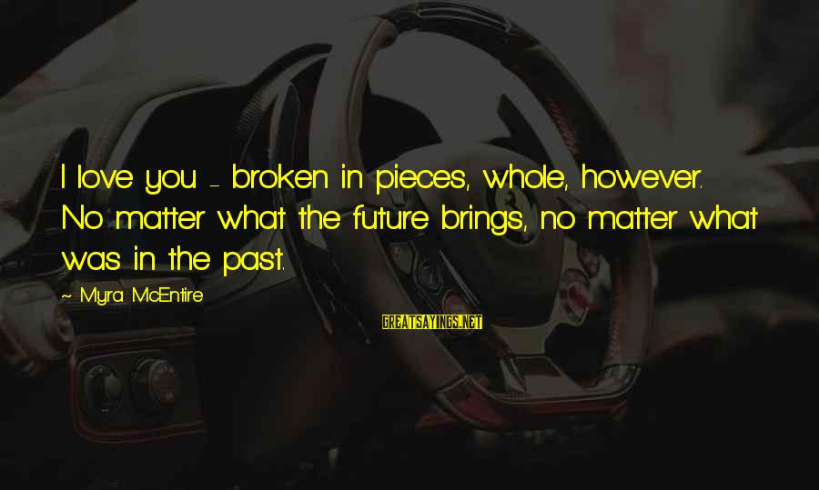 Future Brings Sayings By Myra McEntire: I love you - broken in pieces, whole, however. No matter what the future brings,