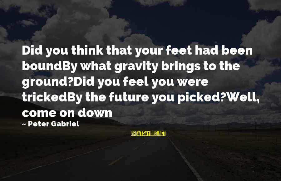 Future Brings Sayings By Peter Gabriel: Did you think that your feet had been boundBy what gravity brings to the ground?Did