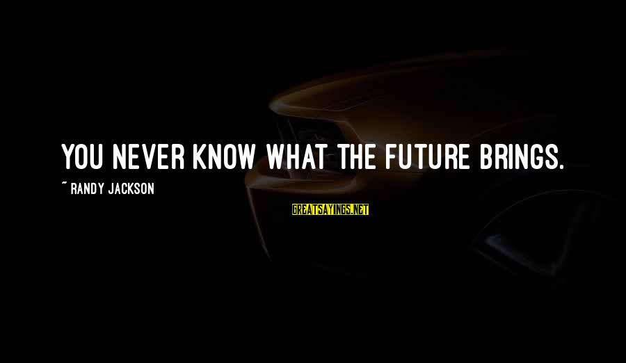 Future Brings Sayings By Randy Jackson: You never know what the future brings.