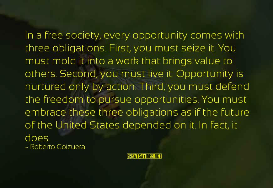 Future Brings Sayings By Roberto Goizueta: In a free society, every opportunity comes with three obligations. First, you must seize it.