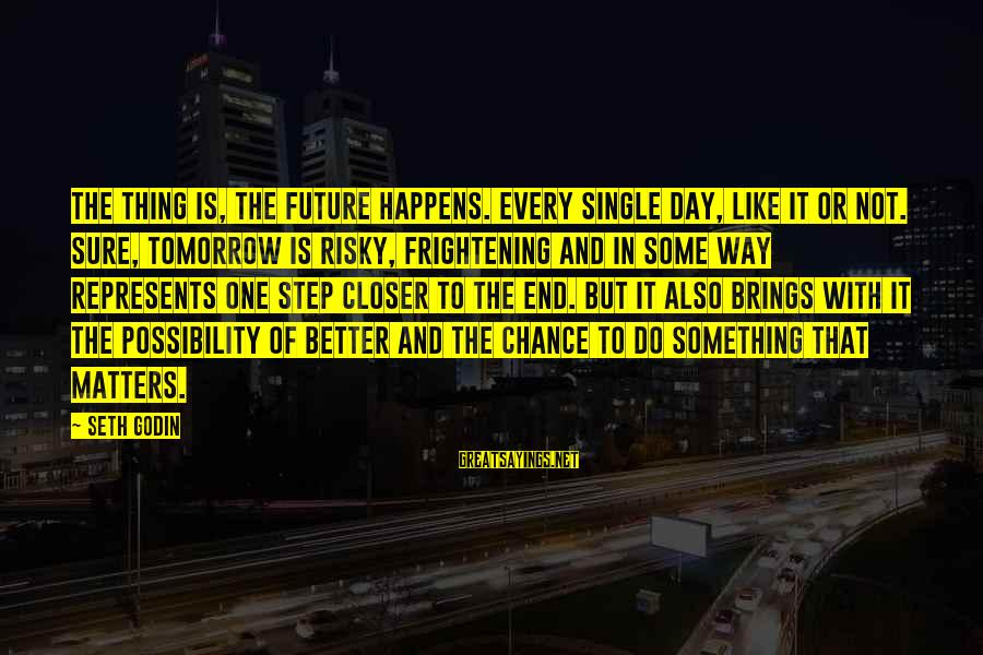 Future Brings Sayings By Seth Godin: The thing is, the future happens. Every single day, like it or not. Sure, tomorrow