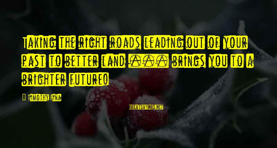 Future Brings Sayings By Timothy Pina: Taking the right roads leading out of your past to better land ... brings you
