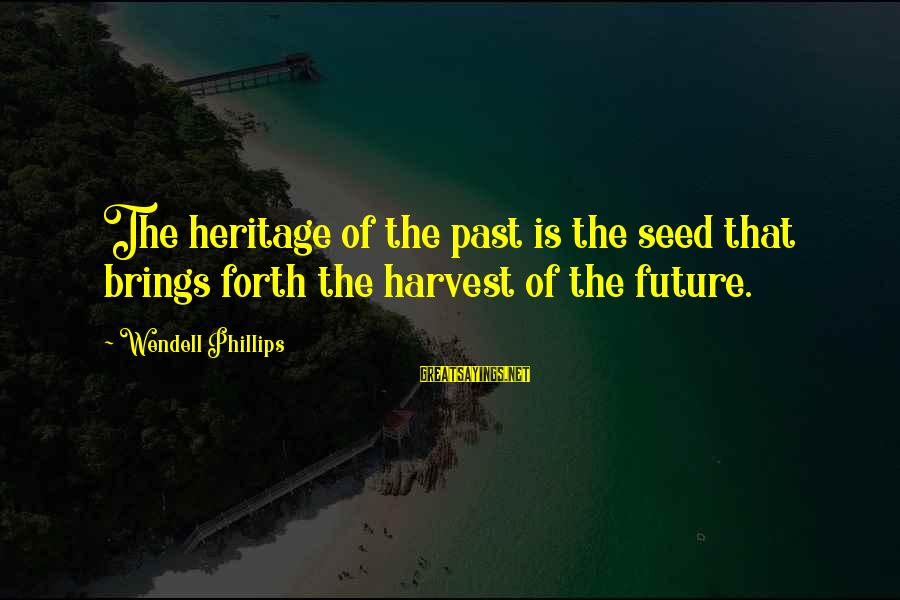 Future Brings Sayings By Wendell Phillips: The heritage of the past is the seed that brings forth the harvest of the