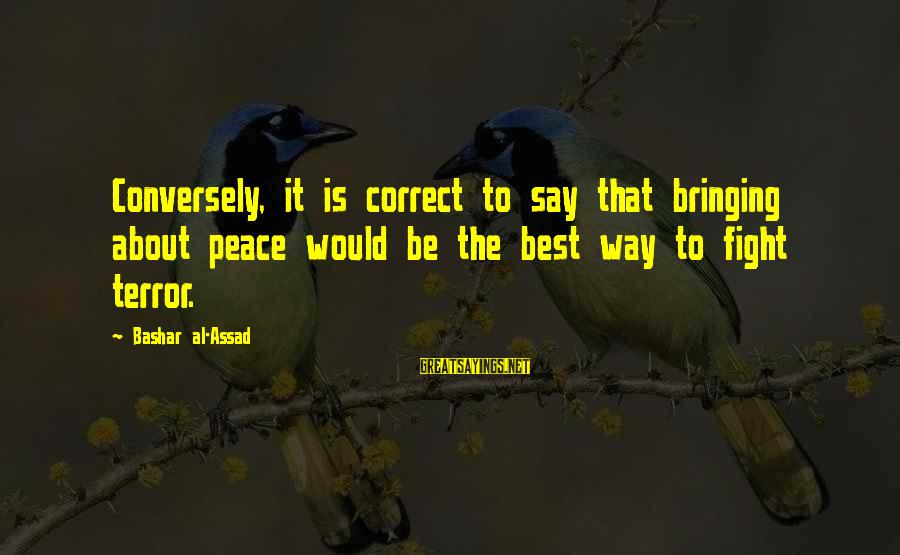 Future Uncertainties Sayings By Bashar Al-Assad: Conversely, it is correct to say that bringing about peace would be the best way