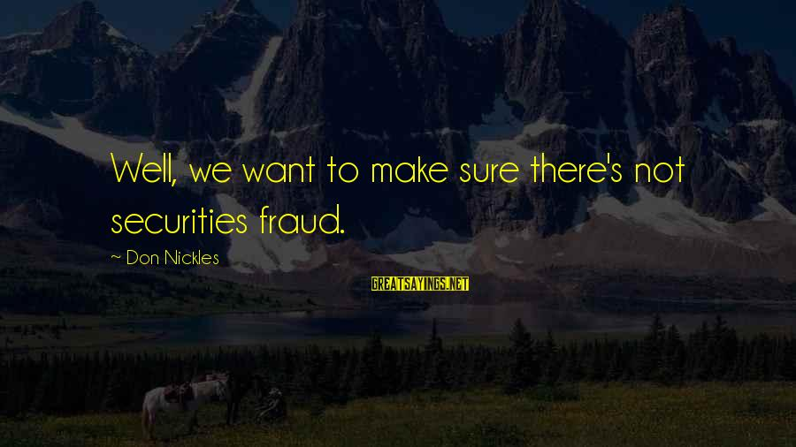 Future Uncertainties Sayings By Don Nickles: Well, we want to make sure there's not securities fraud.