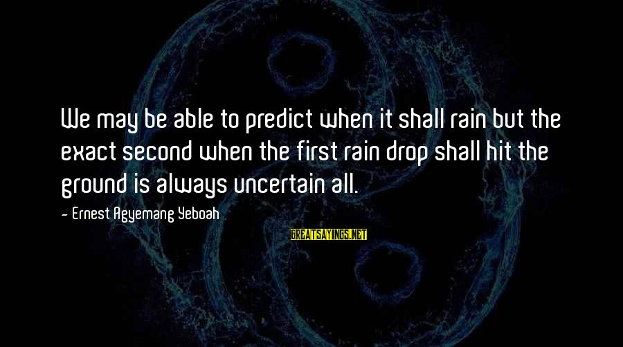 Future Uncertainties Sayings By Ernest Agyemang Yeboah: We may be able to predict when it shall rain but the exact second when