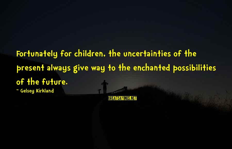 Future Uncertainties Sayings By Gelsey Kirkland: Fortunately for children, the uncertainties of the present always give way to the enchanted possibilities