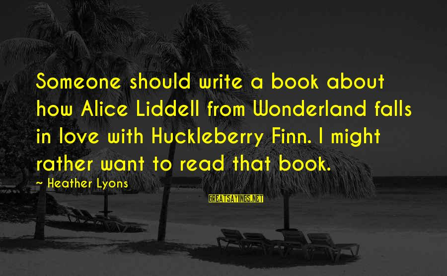 Future Uncertainties Sayings By Heather Lyons: Someone should write a book about how Alice Liddell from Wonderland falls in love with
