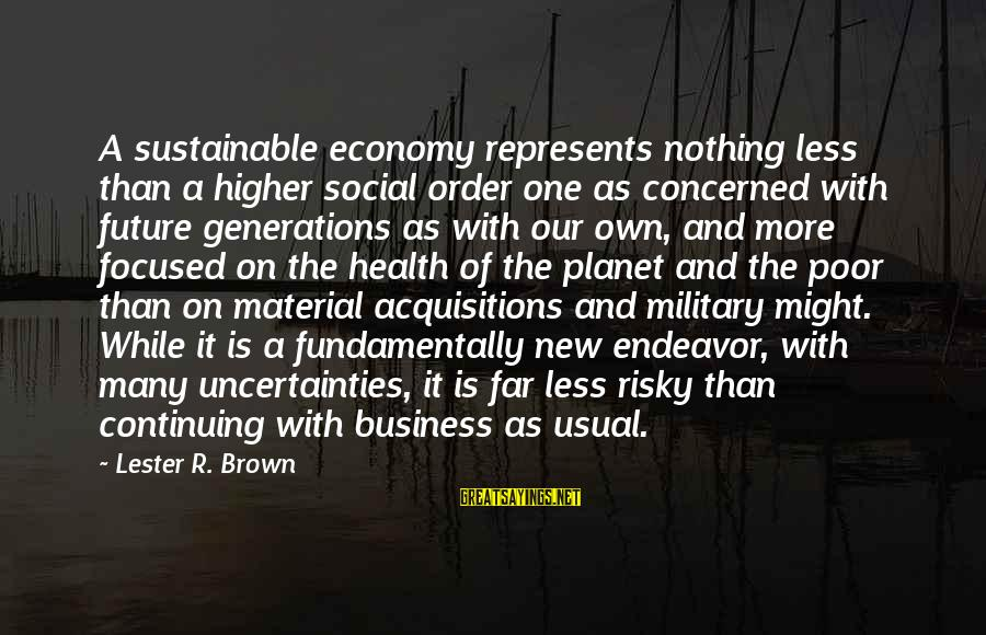 Future Uncertainties Sayings By Lester R. Brown: A sustainable economy represents nothing less than a higher social order one as concerned with