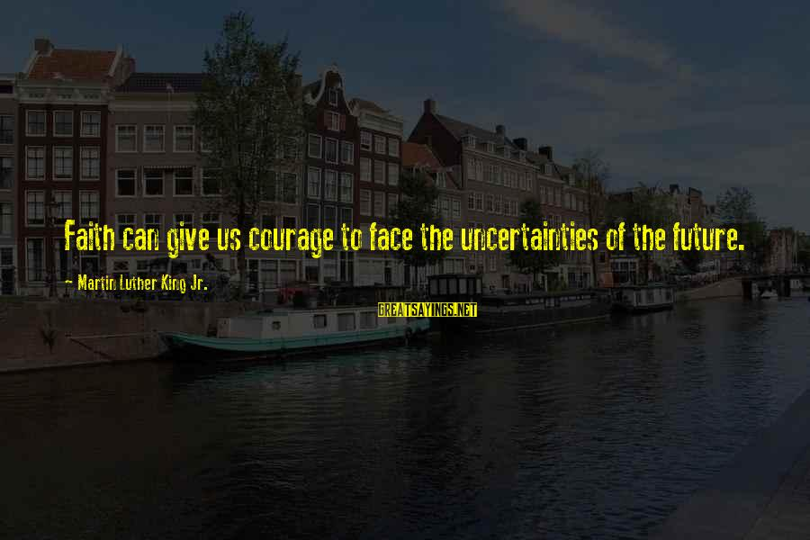 Future Uncertainties Sayings By Martin Luther King Jr.: Faith can give us courage to face the uncertainties of the future.