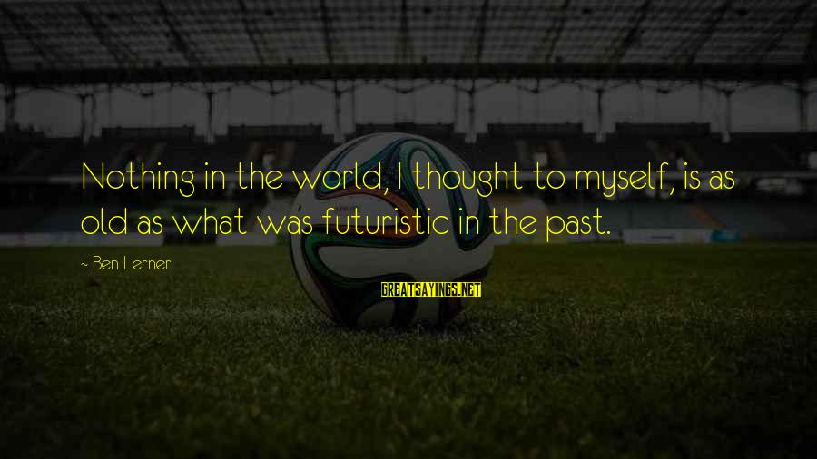Futuristic World Sayings By Ben Lerner: Nothing in the world, I thought to myself, is as old as what was futuristic