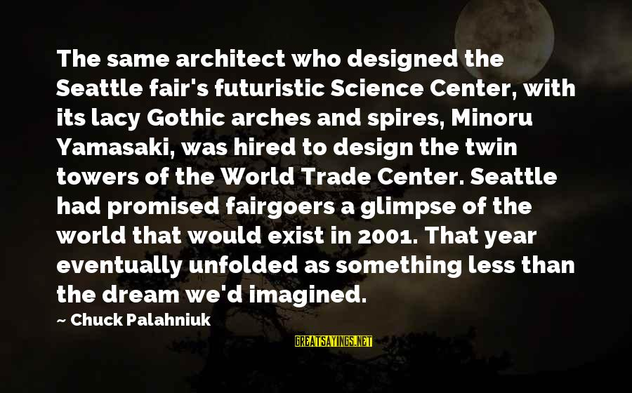 Futuristic World Sayings By Chuck Palahniuk: The same architect who designed the Seattle fair's futuristic Science Center, with its lacy Gothic