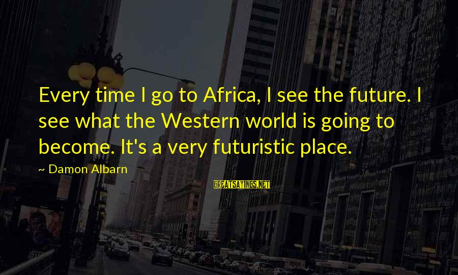 Futuristic World Sayings By Damon Albarn: Every time I go to Africa, I see the future. I see what the Western