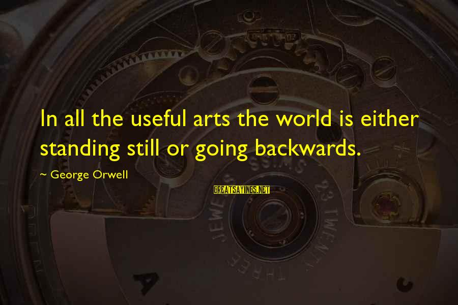Futuristic World Sayings By George Orwell: In all the useful arts the world is either standing still or going backwards.