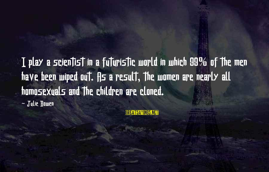 Futuristic World Sayings By Julie Bowen: I play a scientist in a futuristic world in which 99% of the men have