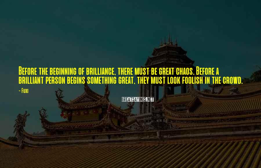 Fuxi Sayings: Before the beginning of brilliance, there must be great chaos. Before a brilliant person begins