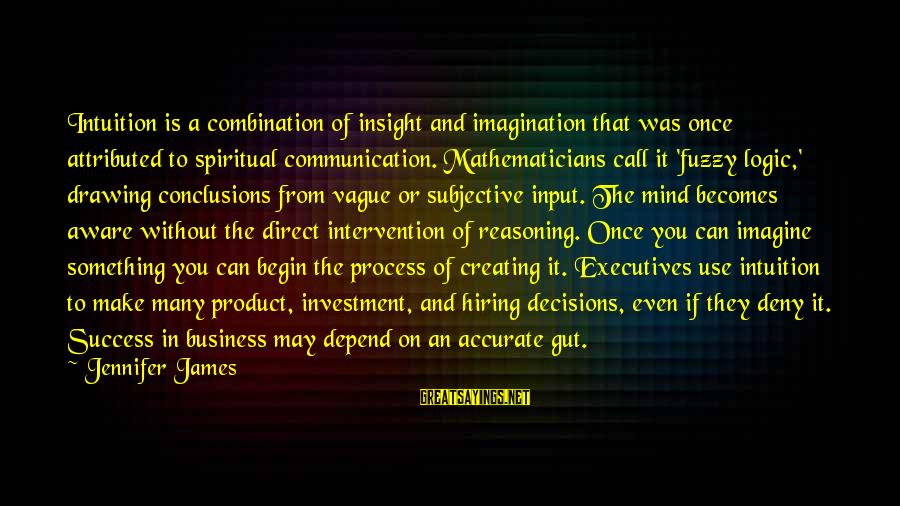 Fuzzy Logic Sayings By Jennifer James: Intuition is a combination of insight and imagination that was once attributed to spiritual communication.