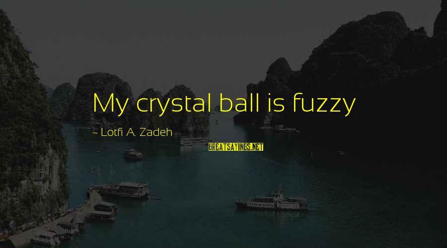 Fuzzy Logic Sayings By Lotfi A. Zadeh: My crystal ball is fuzzy