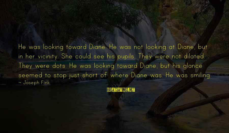 Fx Futures Sayings By Joseph Fink: He was looking toward Diane. He was not looking at Diane, but in her vicinity.