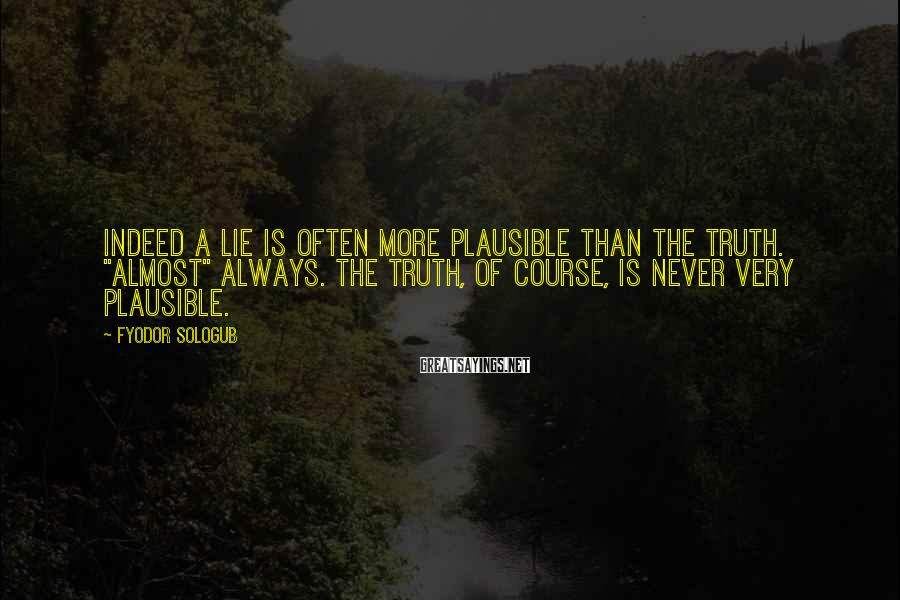 """Fyodor Sologub Sayings: Indeed a lie is often more plausible than the truth. """"Almost"""" always. The truth, of"""