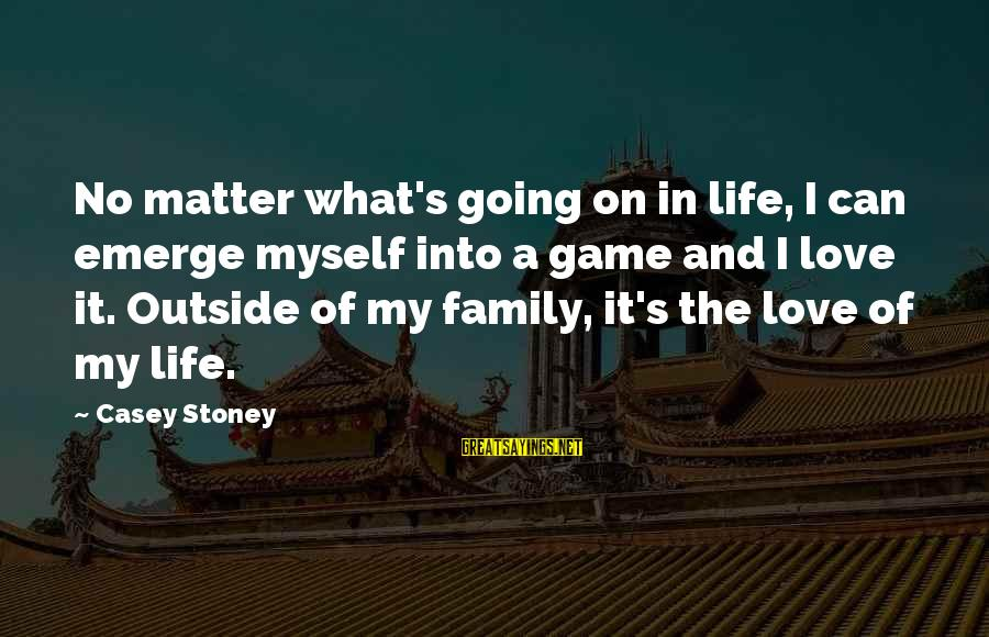 G.j Stoney Sayings By Casey Stoney: No matter what's going on in life, I can emerge myself into a game and