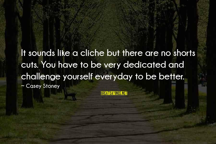 G.j Stoney Sayings By Casey Stoney: It sounds like a cliche but there are no shorts cuts. You have to be