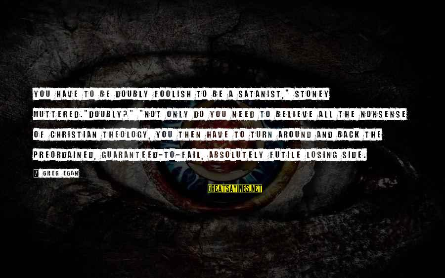 """G.j Stoney Sayings By Greg Egan: You have to be doubly foolish to be a Satanist,"""" Stoney muttered.""""Doubly?"""" """"Not only do"""