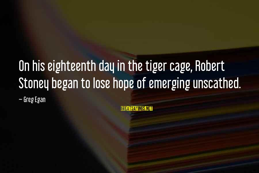 G.j Stoney Sayings By Greg Egan: On his eighteenth day in the tiger cage, Robert Stoney began to lose hope of