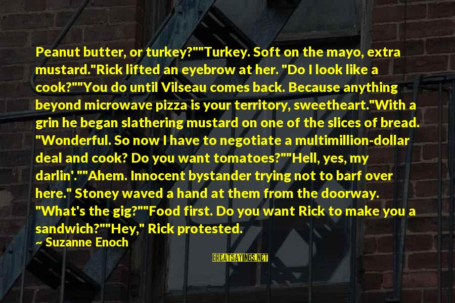 """G.j Stoney Sayings By Suzanne Enoch: Peanut butter, or turkey?""""""""Turkey. Soft on the mayo, extra mustard.""""Rick lifted an eyebrow at her."""