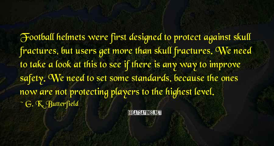 G. K. Butterfield Sayings: Football helmets were first designed to protect against skull fractures, but users get more than