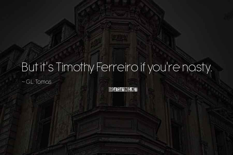 G.L. Tomas Sayings: But it's Timothy Ferreiro if you're nasty.