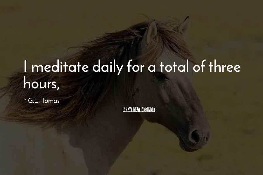 G.L. Tomas Sayings: I meditate daily for a total of three hours,