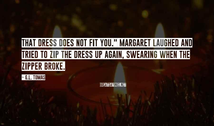 "G.L. Tomas Sayings: That dress does not fit you."" Margaret laughed and tried to zip the dress up"