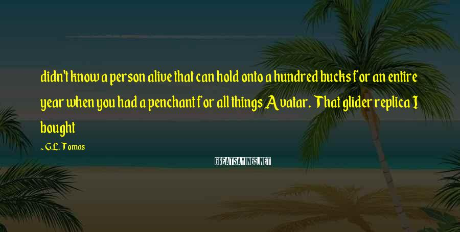 G.L. Tomas Sayings: didn't know a person alive that can hold onto a hundred bucks for an entire