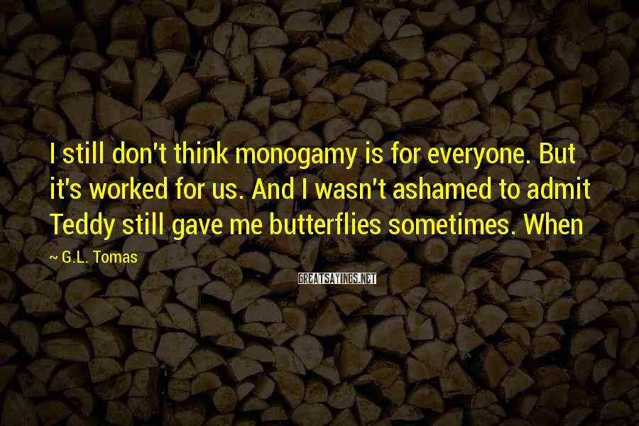 G.L. Tomas Sayings: I still don't think monogamy is for everyone. But it's worked for us. And I