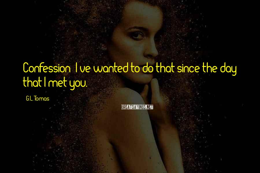 G.L. Tomas Sayings: Confession: I've wanted to do that since the day that I met you.