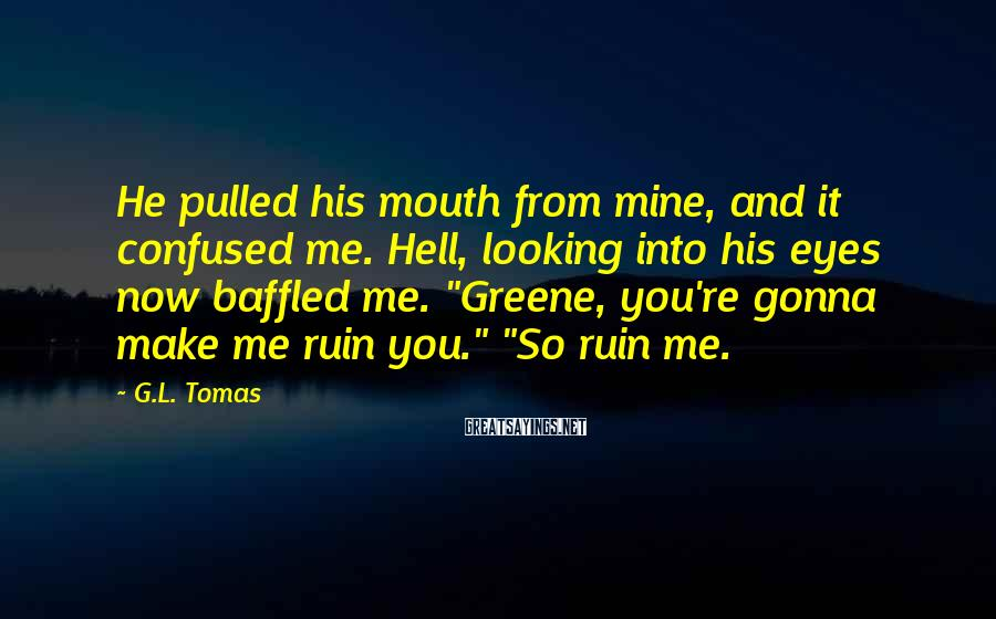 G.L. Tomas Sayings: He pulled his mouth from mine, and it confused me. Hell, looking into his eyes