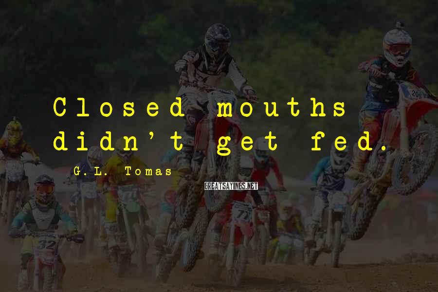 G.L. Tomas Sayings: Closed mouths didn't get fed.