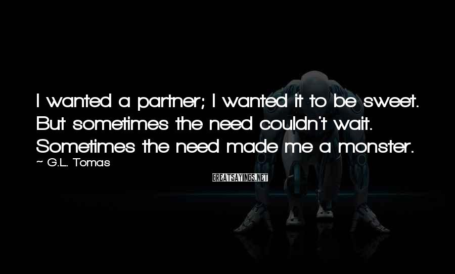 G.L. Tomas Sayings: I wanted a partner; I wanted it to be sweet. But sometimes the need couldn't