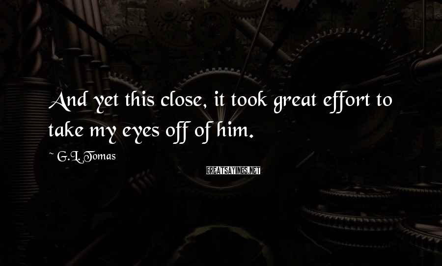 G.L. Tomas Sayings: And yet this close, it took great effort to take my eyes off of him.