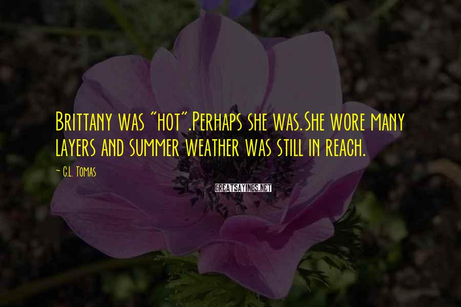 "G.L. Tomas Sayings: Brittany was ""hot"".Perhaps she was.She wore many layers and summer weather was still in reach."